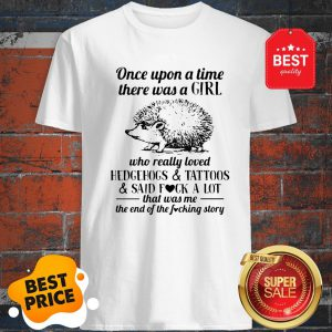 Once Upon A Time There Was A Girl Who Really Loved Hedgehogs And Tattoos And Said Fuck A Lot Shirt