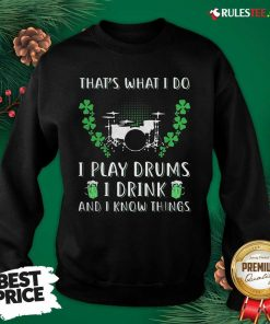That's What I Do I Play Drums I Drink And I Know Things St. Patrick's Day Sweatshirt - Design By Rulestee