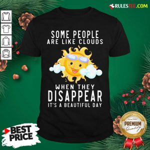 The Sun Some People Are Like Clouds When They Disappear It's A Beautiful Day Shirt - Design By Rulestee