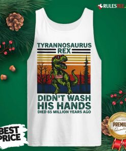 Tyrannosaurus Rex Didn't Wash His Hands Died 65 Million Years Ago Tank Top - Design By Rulestee