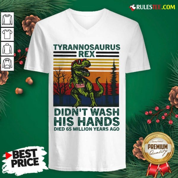 Tyrannosaurus Rex Didn't Wash His Hands Died 65 Million Years Ago V-neck - Design By Rulestee