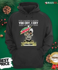 You Laugh I Laugh You Cry I Cry You Take My Mtn Dew I Kill You Hoodie - Design By Rulestee