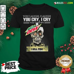 You Laugh I Laugh You Cry I Cry You Take My Mtn Dew I Kill You Shirt - Design By Rulestee