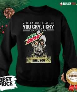 You Laugh I Laugh You Cry I Cry You Take My Mtn Dew I Kill You Sweatshirt - Design By Rulestee