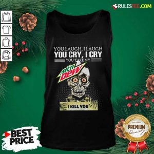 You Laugh I Laugh You Cry I Cry You Take My Mtn Dew I Kill You Tank Top - Design By Rulestee