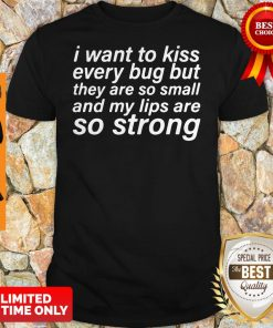I Want To Kiss Every Bug But They Are So Small And My Lips Are So Strong Shirt