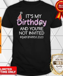 Its My Birthday And Youre Not Invited Quarantined 2020 Shirt
