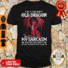 I'm A Grumpy Old Dragon My Sarcasm And My Sincerity Sound Surrprisingly Similar Shirt