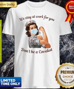 We Stay At Work For You Dont Be A Covidiot Nurse Shirt