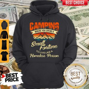 Camping Where You Spend A Small Fortune To Live Like A Homeless Person Hoodie