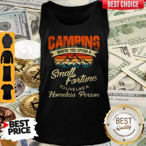 Camping Where You Spend A Small Fortune To Live Like A Homeless Person Tank Top