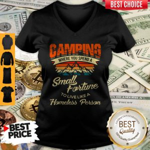 Camping Where You Spend A Small Fortune To Live Like A Homeless Person V-neck