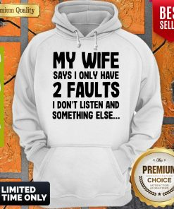 My Wife Says I Only Have 2 Faults I Don't Listen And Something Else Hoodie
