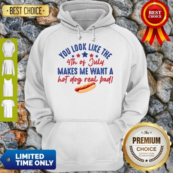 You Look Like The 4th Of July Makes Me Want A Hot Dog Real Bad Hoodie