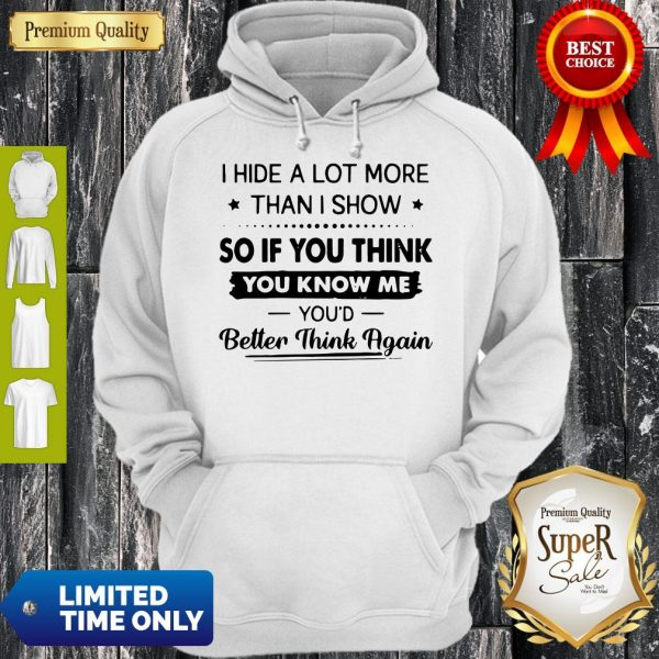 I Hide A Lot More Than I Show So If You Think You Know Me You'd Better Think Again Hoodie