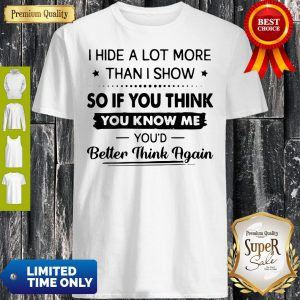 I Hide A Lot More Than I Show So If You Think You Know Me You'd Better Think Again Shirt