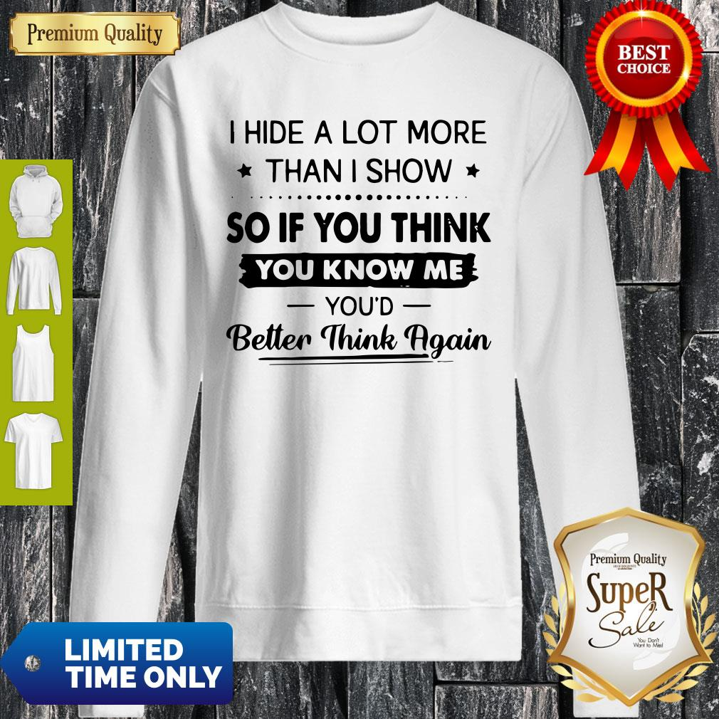 I Hide A Lot More Than I Show So If You Think You Know Me You'd Better Think Again Sweatshirt