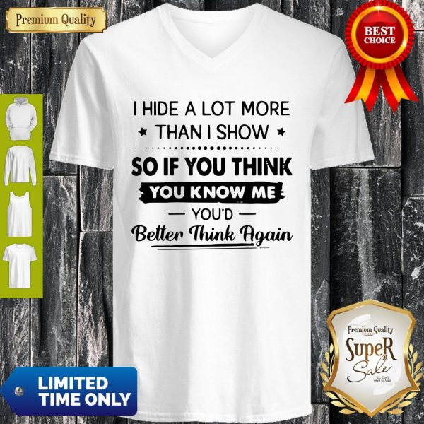 I Hide A Lot More Than I Show So If You Think You Know Me You'd Better Think Again V-neck