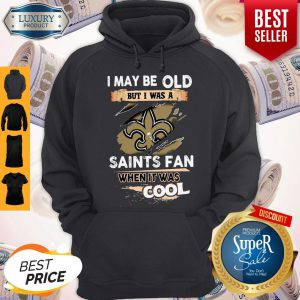 I May Be Old But I Was A Saints Fan When It Was Cool Hoodie