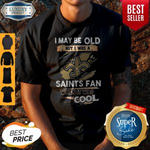 I May Be Old But I Was A Saints Fan When It Was Cool Shirt