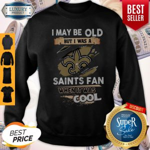 I May Be Old But I Was A Saints Fan When It Was Cool Sweatshirt