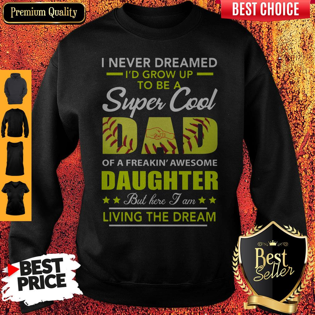I Never Dreamed I'd Grow Up To Be A Super Cool Dad Daughter Living The Dream Softball Sweatshirt