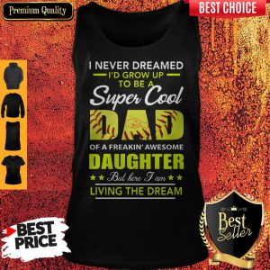 I Never Dreamed I'd Grow Up To Be A Super Cool Dad Daughter Living The Dream Softball Tank Top