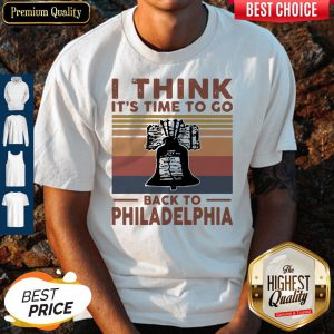 I Think It's Time To Go Back To Philadelphia Vintage Shirt