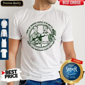 I Want Gay Married Couples To Be Able To Protect Their Marijuana Plants With Guns Shirt