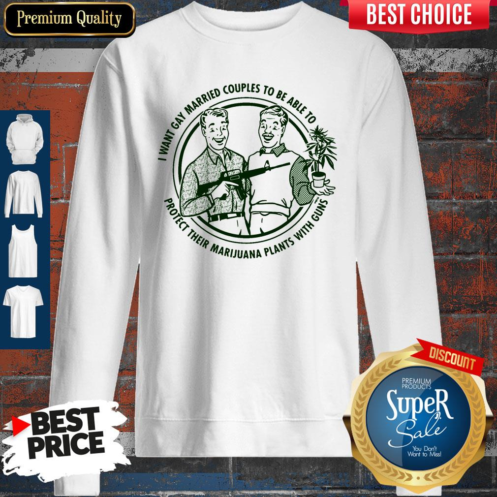 I Want Gay Married Couples To Be Able To Protect Their Marijuana Plants With Guns Sweatshirt