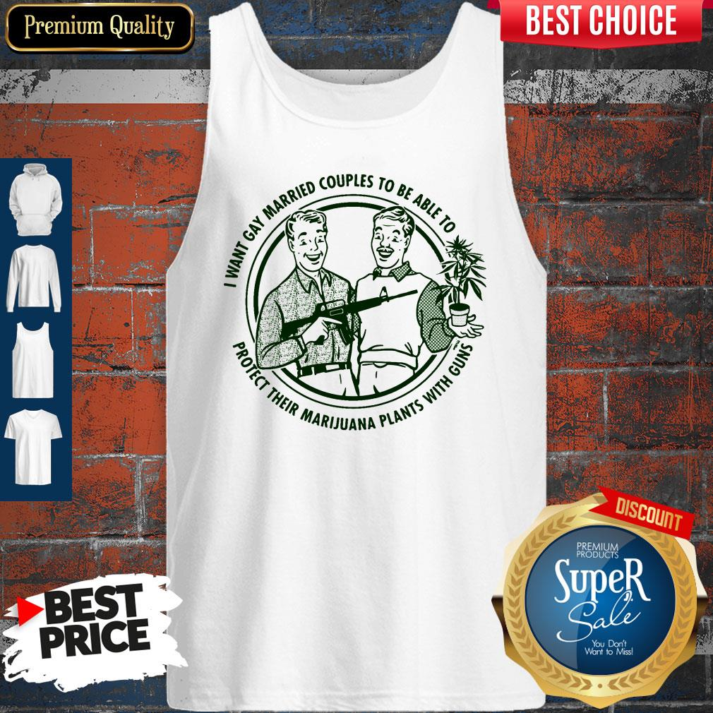I Want Gay Married Couples To Be Able To Protect Their Marijuana Plants With Guns Tank Top