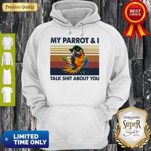 My Parrot I Talk Shit About You Vintage Hoodie