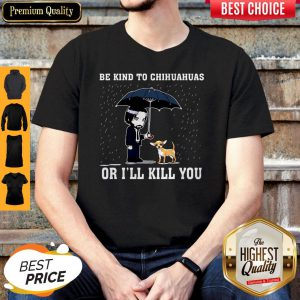 Official Be Kind To Chihuahuas Or I'll Kill You Shirt