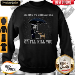 Official Be Kind To Chihuahuas Or I'll Kill You Sweatshirt