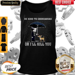 Official Be Kind To Chihuahuas Or I'll Kill You Tank Top
