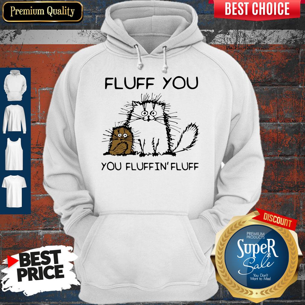 Official Fluff You You Fluffin' Fluff Funny Cats Hoodie