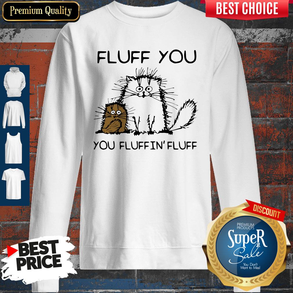 Official Fluff You You Fluffin' Fluff Funny Cats Sweatshirt