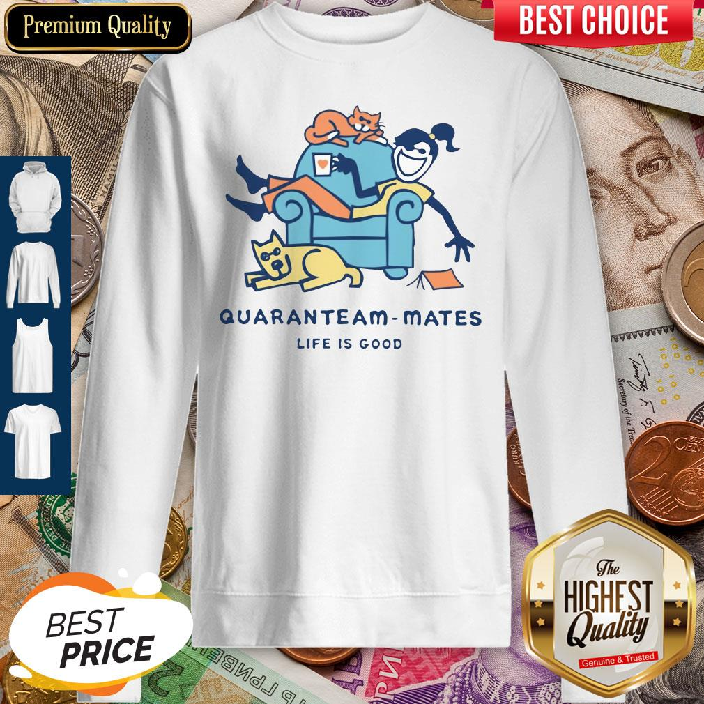 Official Quaranteam Mates Life Is Good Sweatshirt