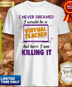 I Never Dreamed I Would Be A Virtual Teacher But Here I Am Killing It Shirt