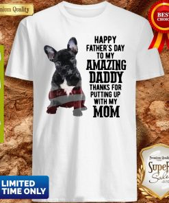 French Bulldog Happy Father's Day To My Amazing Daddy Thank For Putting Up With My Mom Shirt
