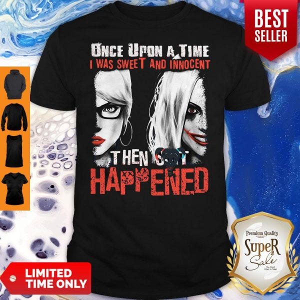 Harley Quinn Once Upon A Time I Was Sweet And Innocent Then Shit Happens Shirt
