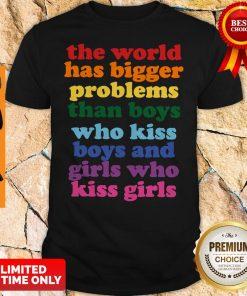 The World Has Bigger Problems Than Boys Who Kiss Boys And Girls Who Kiss Girls Shirt