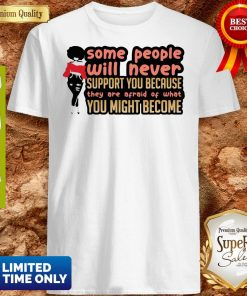 Some People Will Never Support You Because They Are Afraid Of What You Might Become Shirt