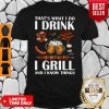 That's What I Do I Drink I Girll And I Know Things Shirt