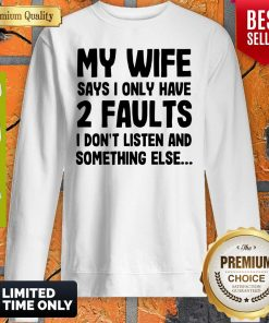 My Wife Says I Only Have 2 Faults I Don't Listen And Something Else Sweatshirt