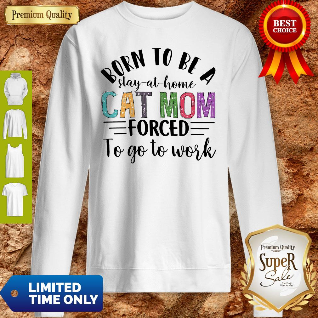 Born To Be A Stay At Home Cat Mom Forced To Go To Work Sweatshirt