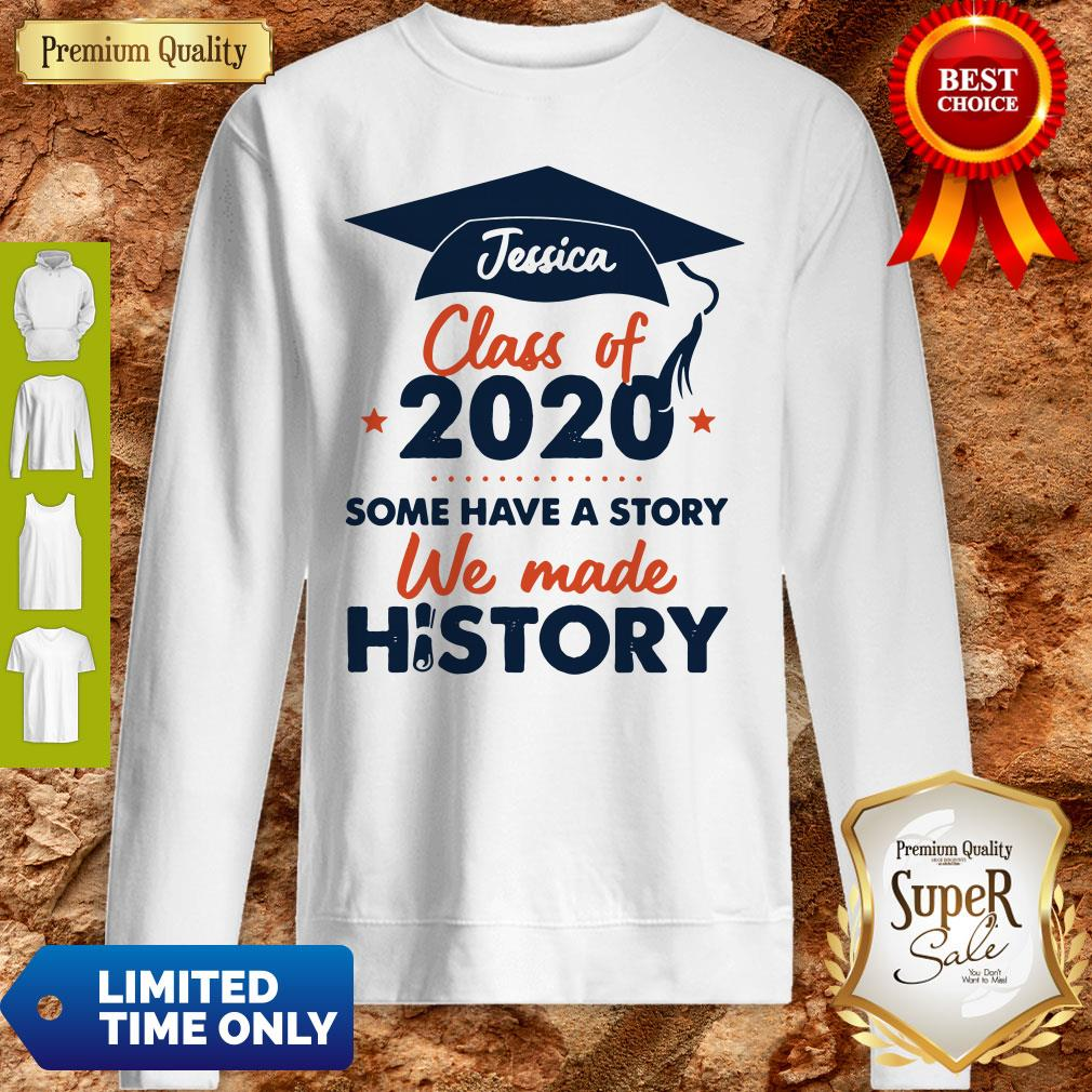 Jessica Class Of 2020 Some Have A Story We Made History Sweatshirt