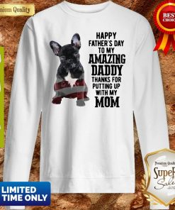 French Bulldog Happy Father's Day To My Amazing Daddy Thank For Putting Up With My Mom Sweatshirt