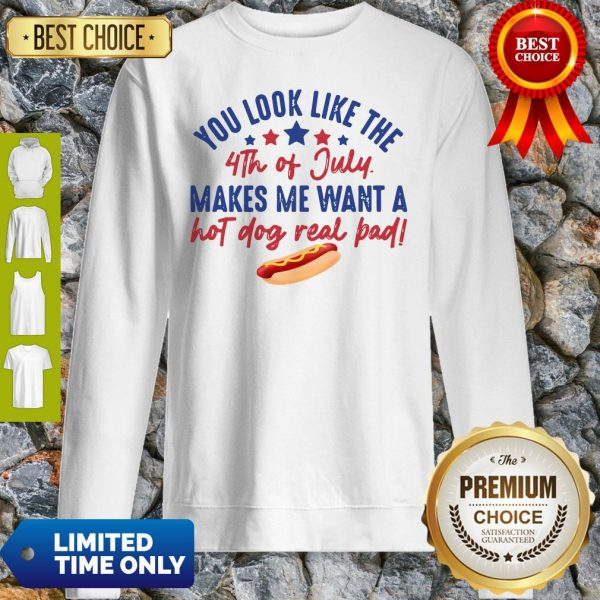 You Look Like The 4th Of July Makes Me Want A Hot Dog Real Bad Sweatshirt