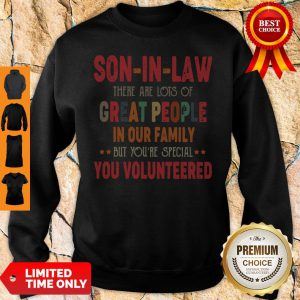 Son In Law There Are Lots Of Great People In Our Family But You're Special You Volunteered Sweatshirt